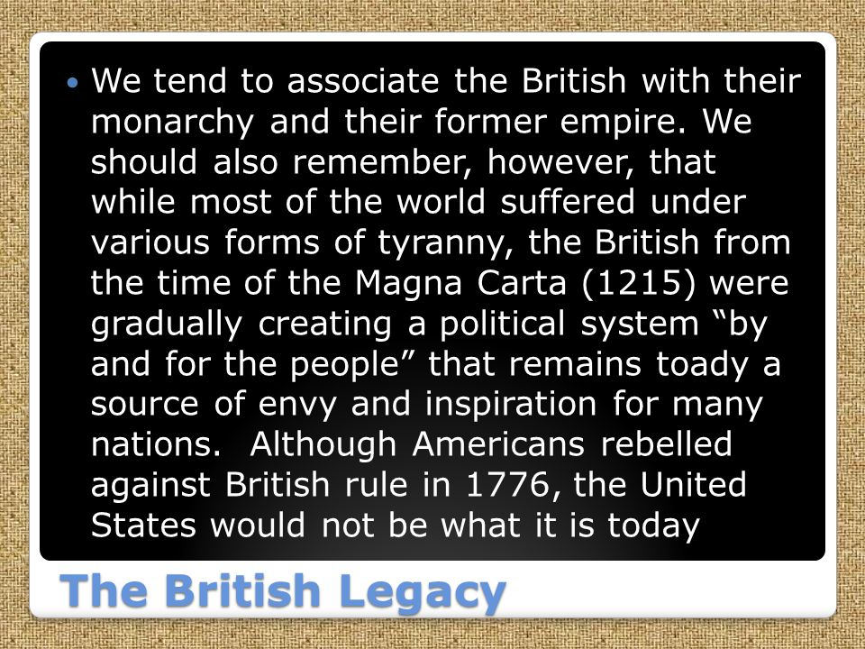 We tend to associate the British with their monarchy and their former empire. We should also remember, however, that while most of the world suffered under various forms of tyranny, the British from the time of the Magna Carta (1215) were gradually creating a political system by and for the people that remains toady a source of envy and inspiration for many nations. Although Americans rebelled against British rule in 1776, the United States would not be what it is today