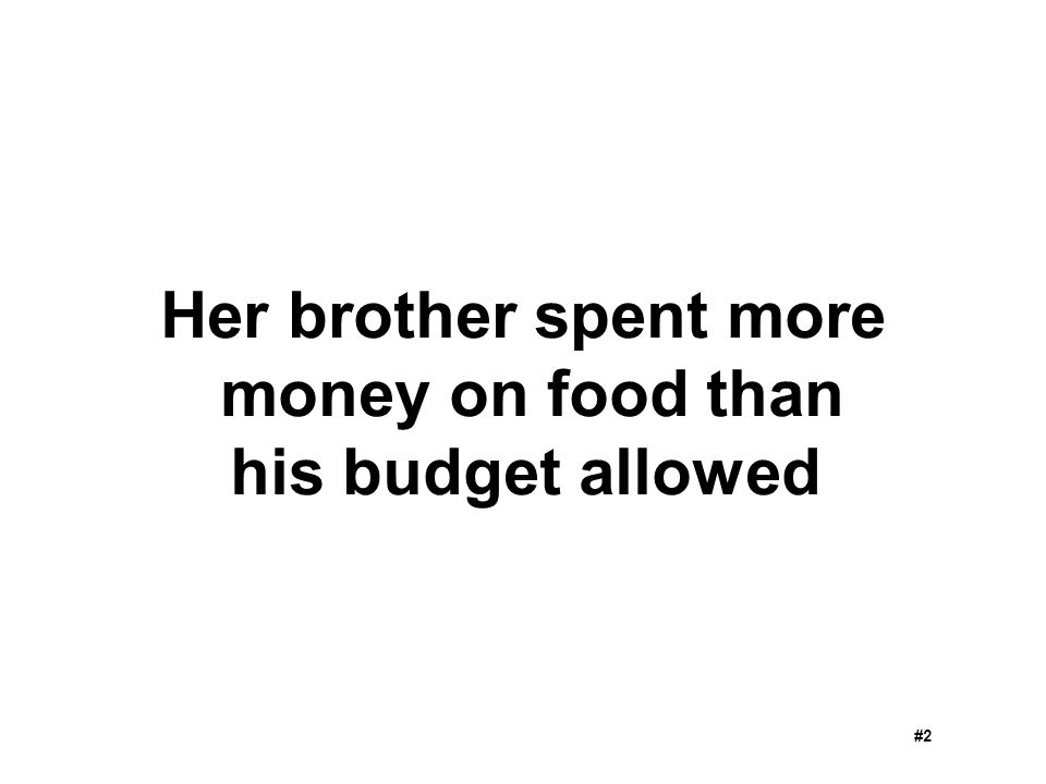 Her brother spent more money on food than his budget allowed