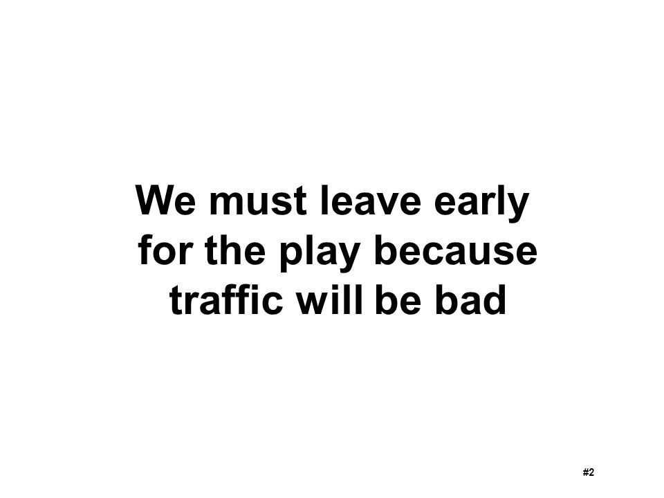We must leave early for the play because traffic will be bad