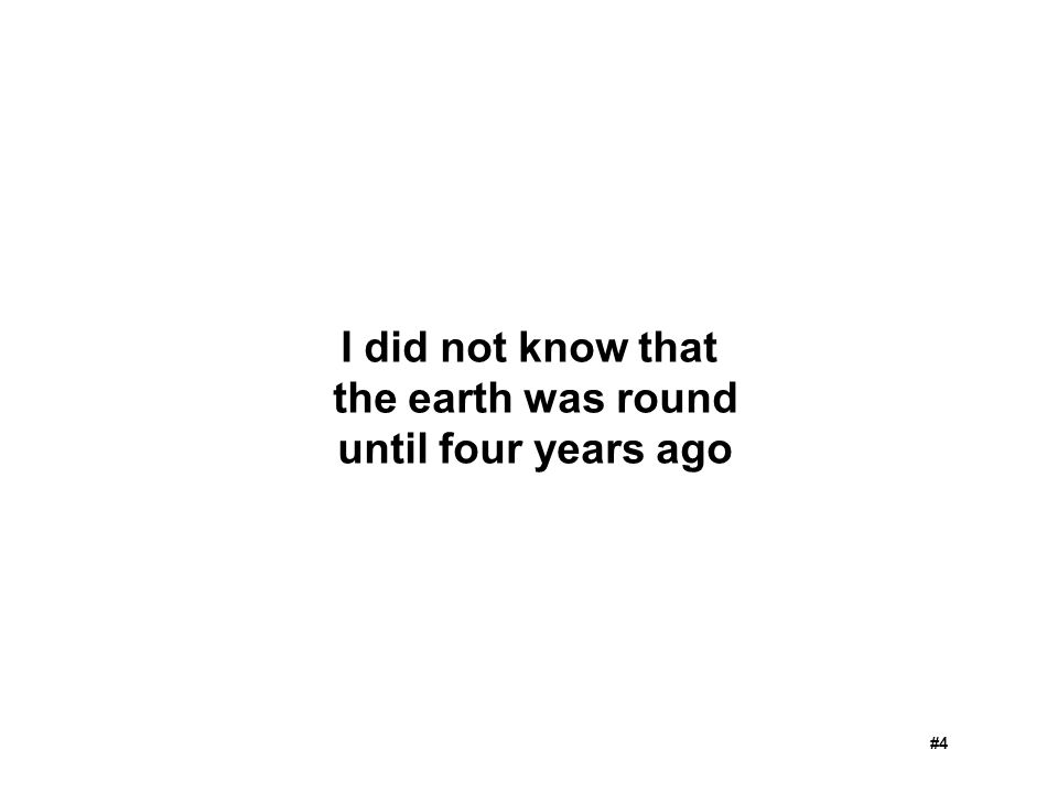 I did not know that the earth was round until four years ago