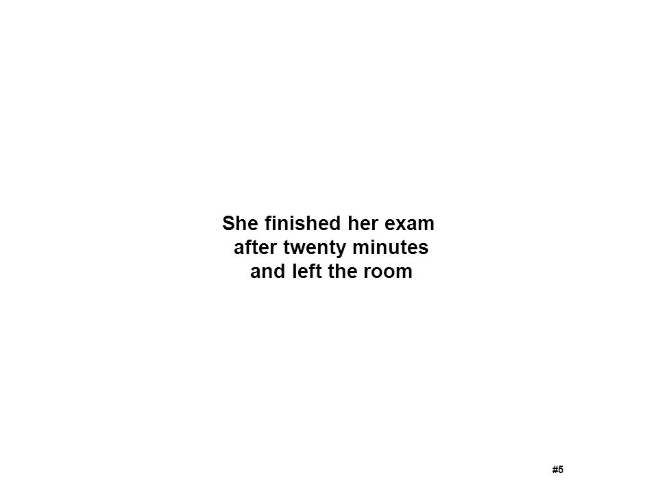 She finished her exam after twenty minutes and left the room