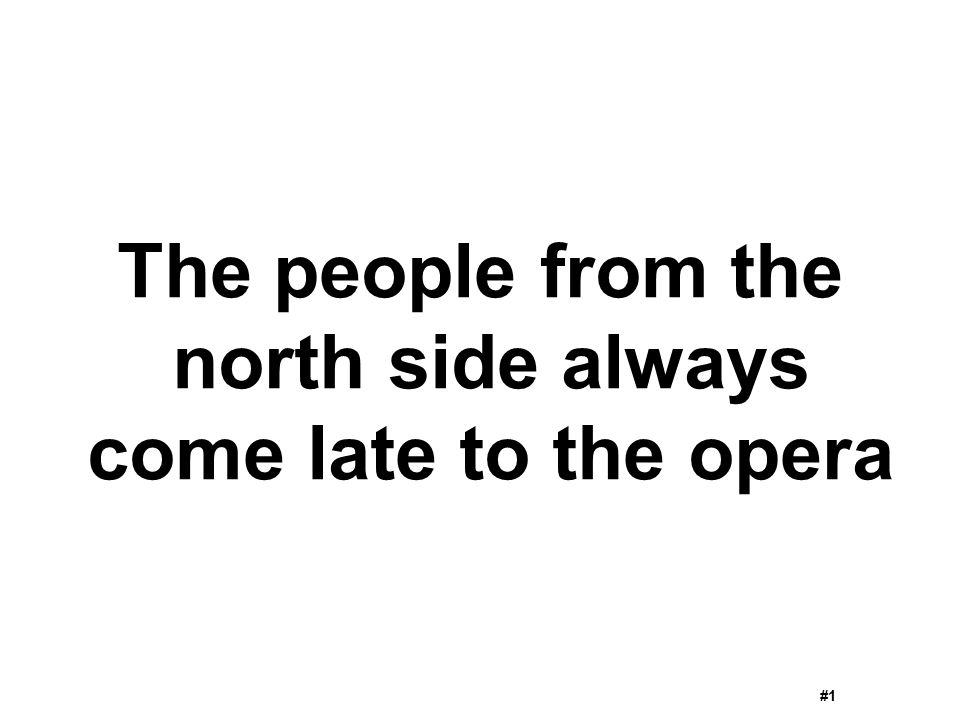 The people from the north side always come late to the opera