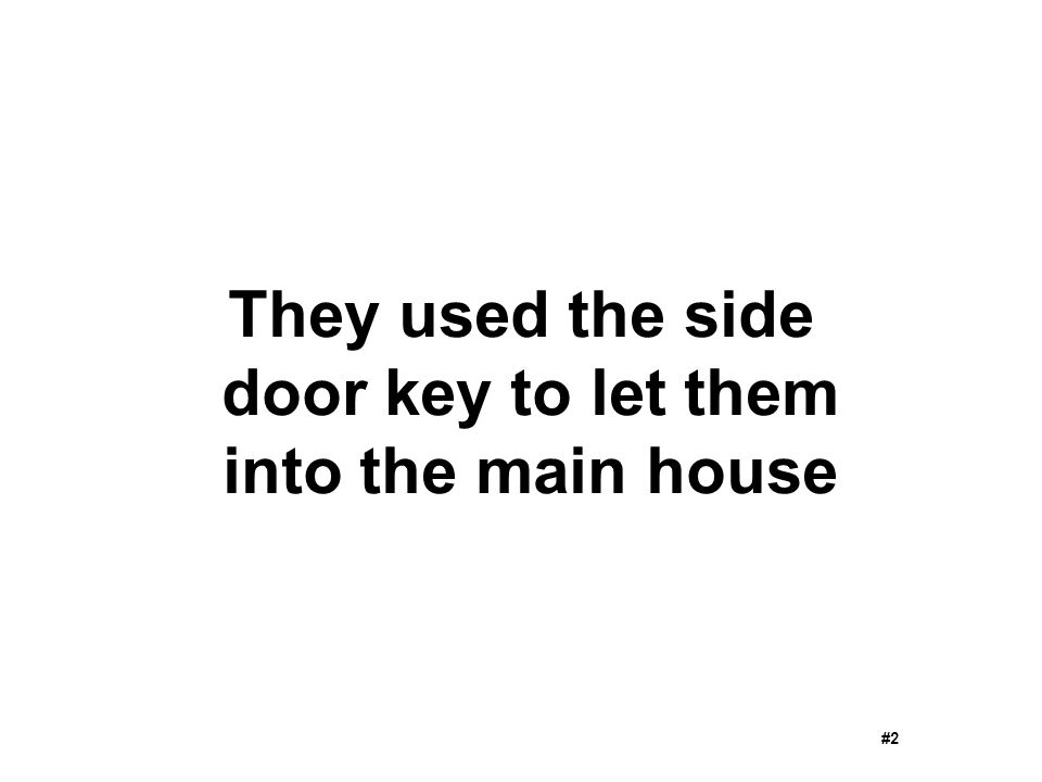 They used the side door key to let them into the main house