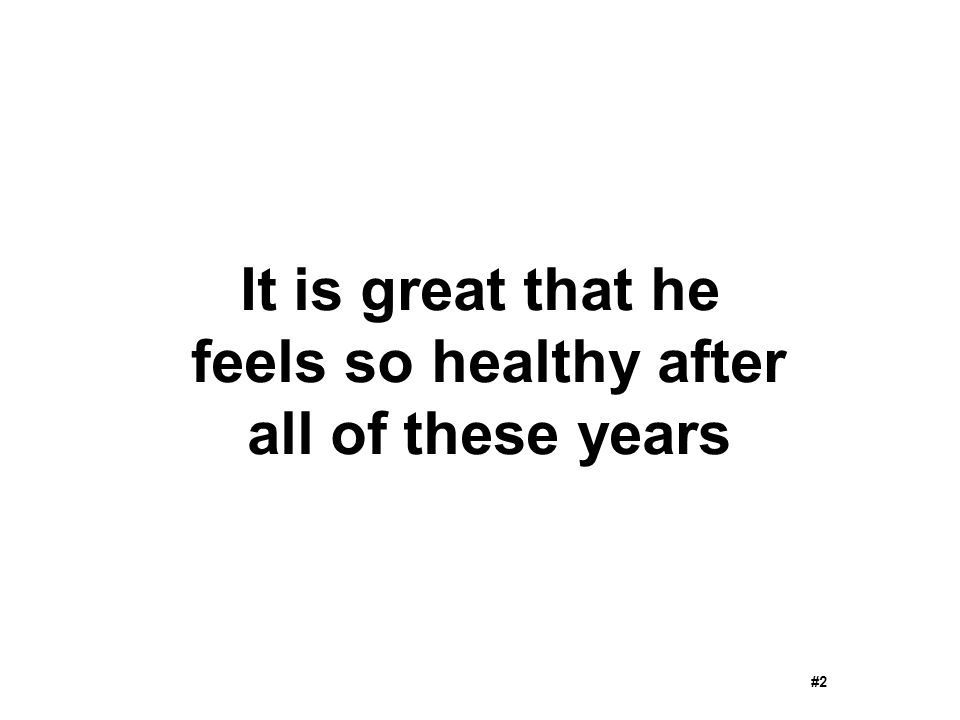 It is great that he feels so healthy after all of these years