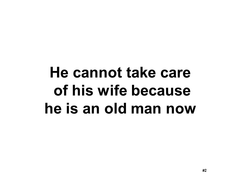 He cannot take care of his wife because he is an old man now