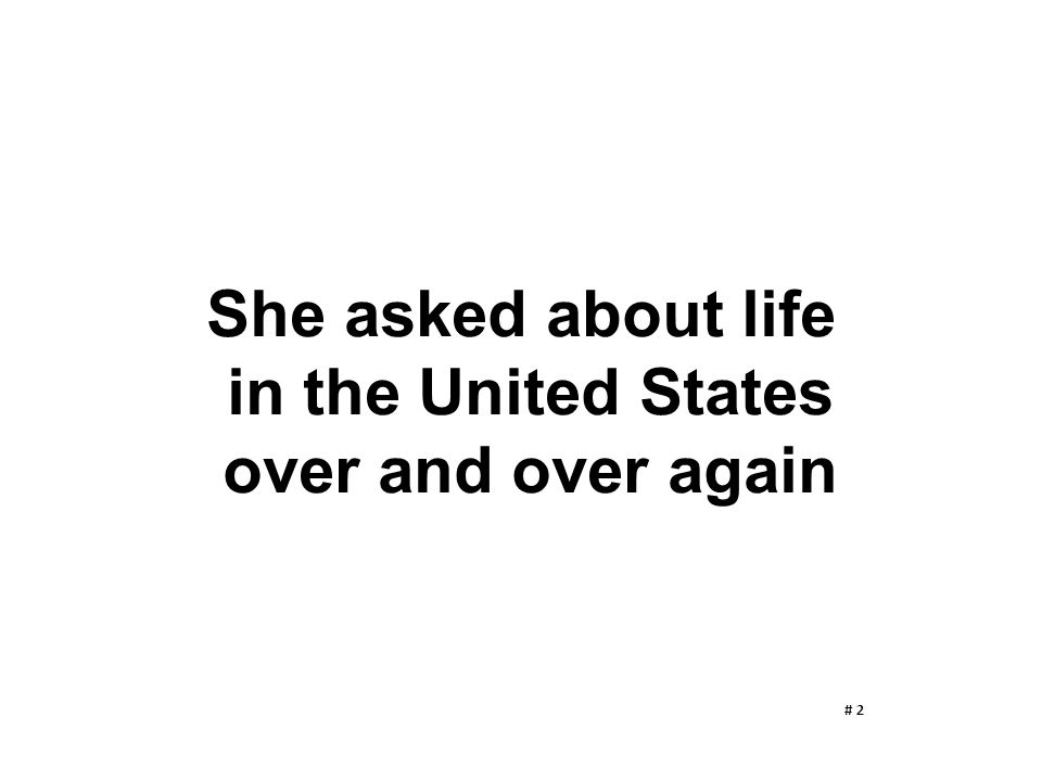 She asked about life in the United States over and over again
