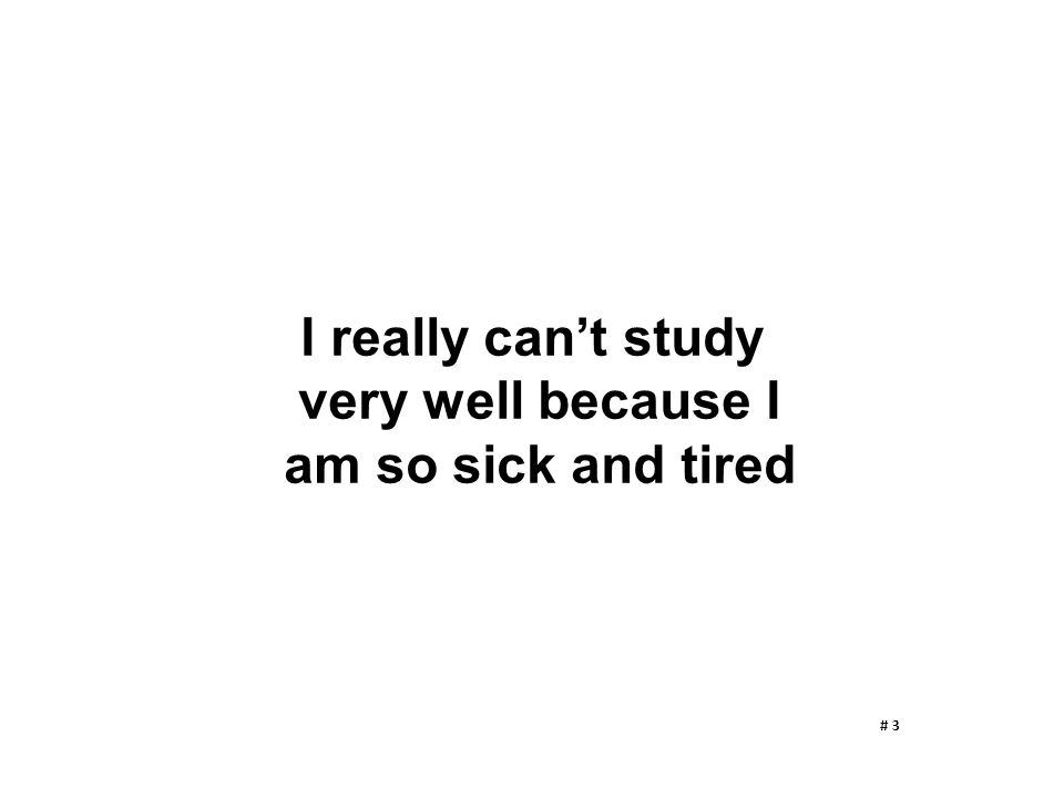 I really can't study very well because I am so sick and tired