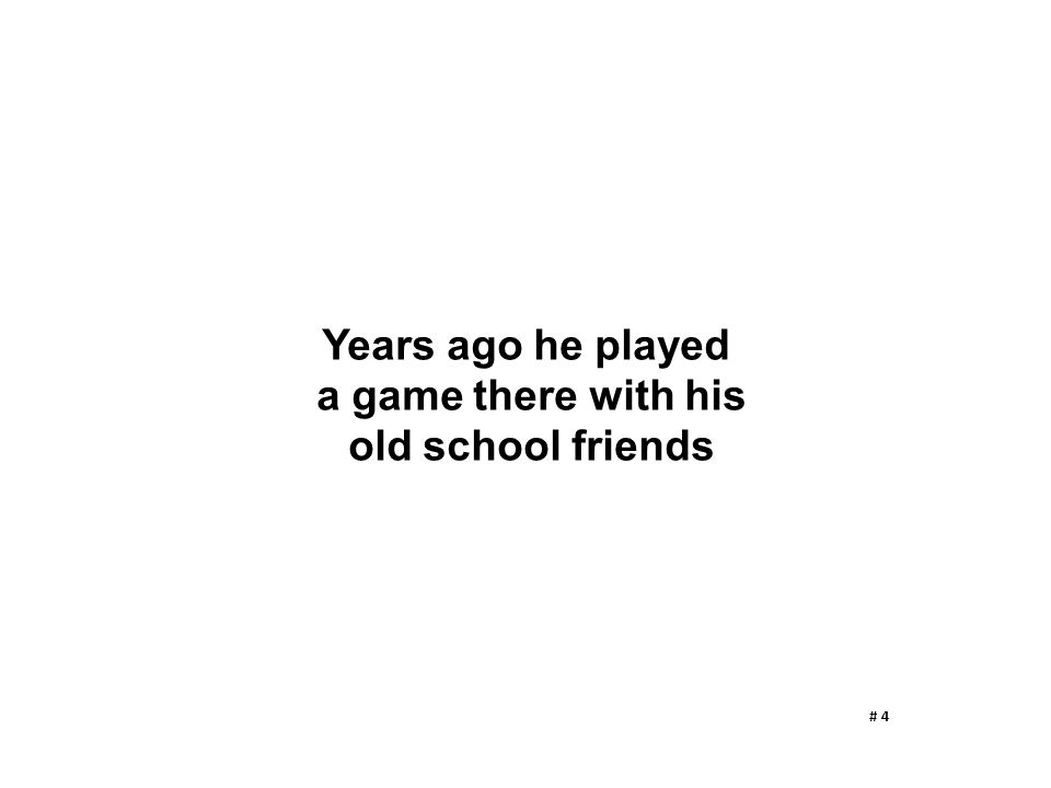 Years ago he played a game there with his old school friends