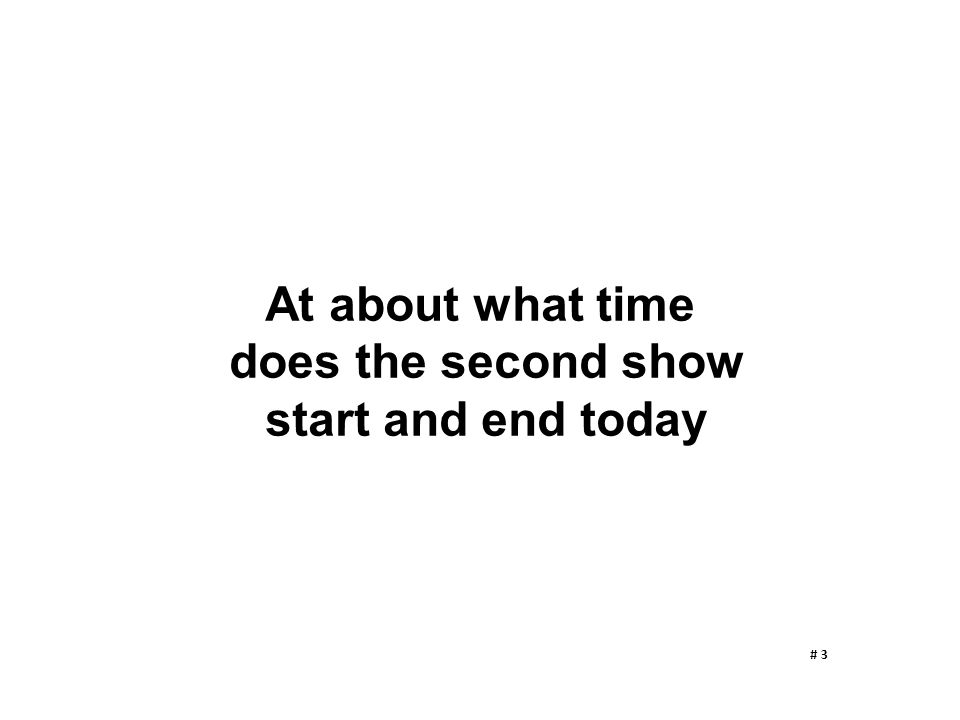 At about what time does the second show start and end today