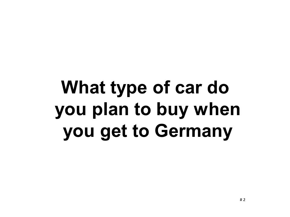 What type of car do you plan to buy when you get to Germany