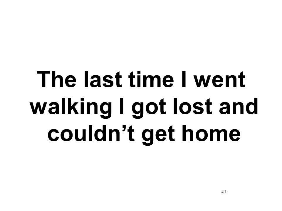 The last time I went walking I got lost and couldn't get home