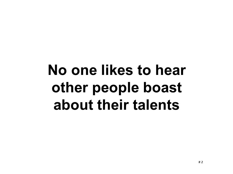 No one likes to hear other people boast about their talents