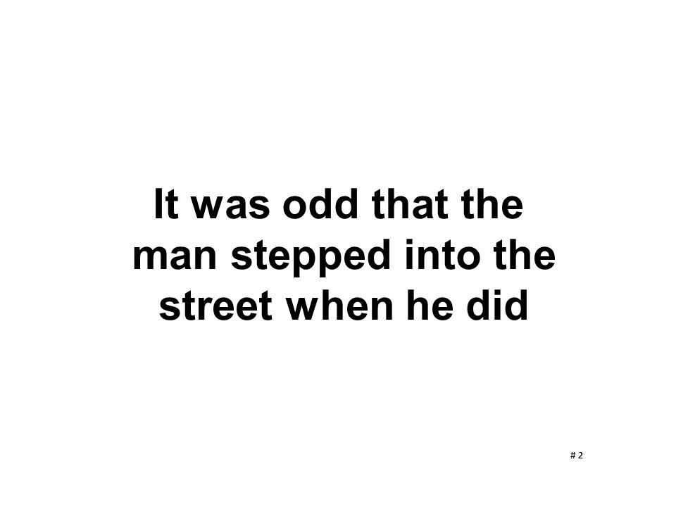 It was odd that the man stepped into the street when he did