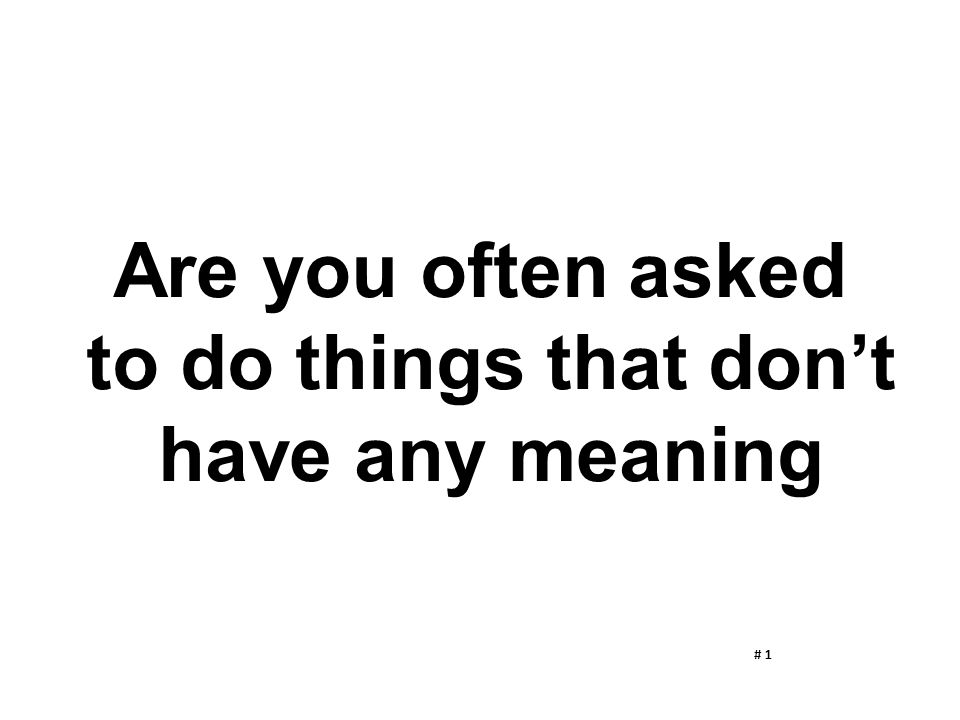 Are you often asked to do things that don't have any meaning