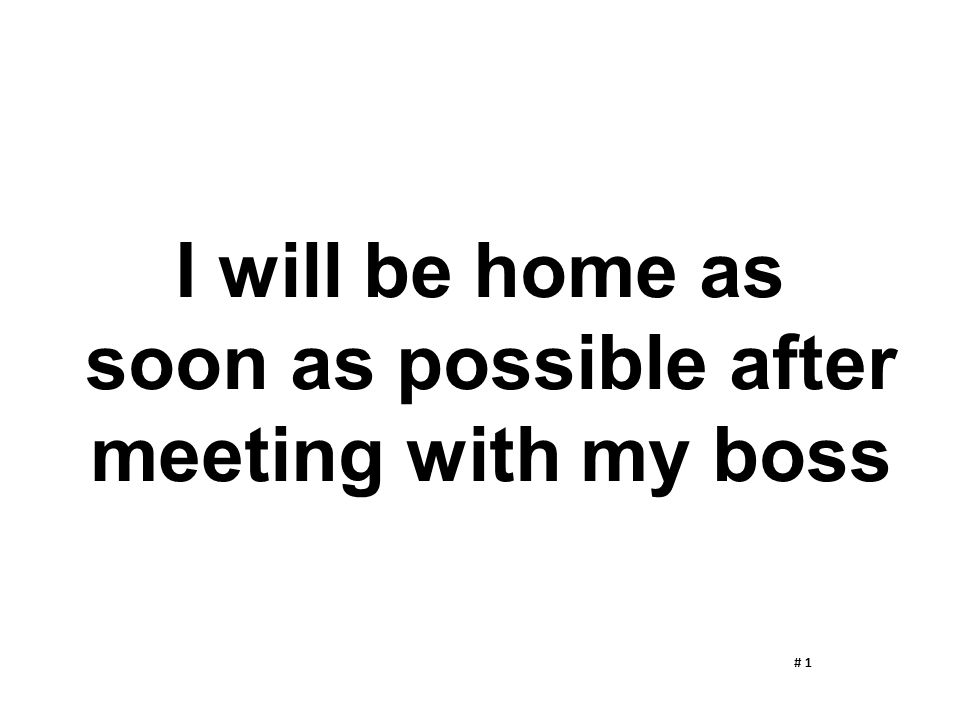 I will be home as soon as possible after meeting with my boss