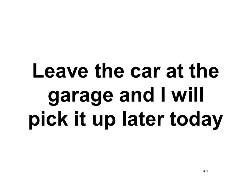 Leave the car at the garage and I will pick it up later today