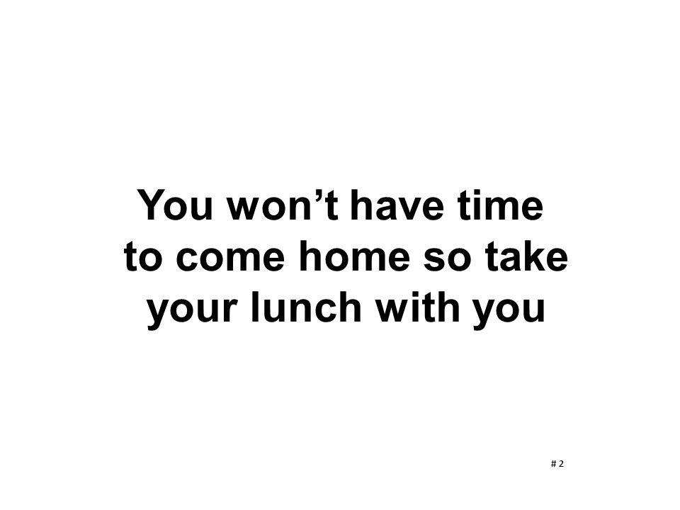 You won't have time to come home so take your lunch with you