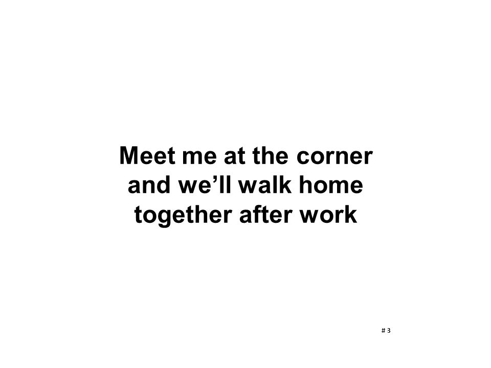 Meet me at the corner and we'll walk home together after work