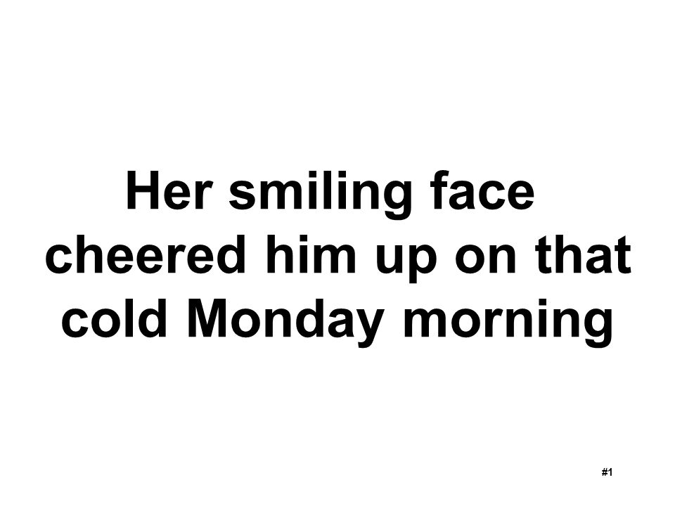 Her smiling face cheered him up on that cold Monday morning
