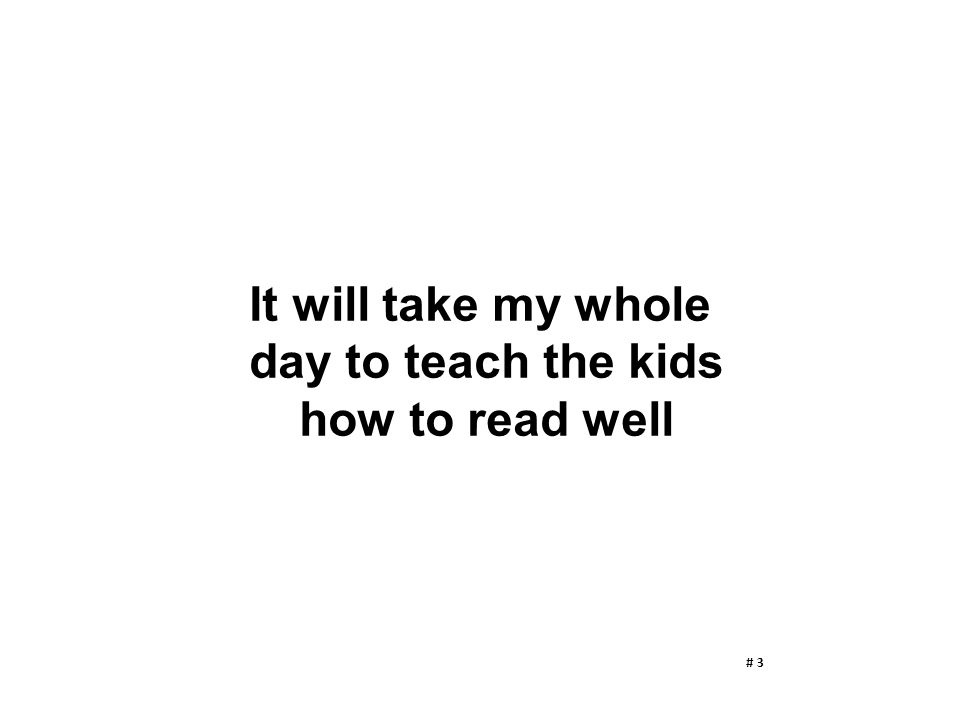 It will take my whole day to teach the kids how to read well