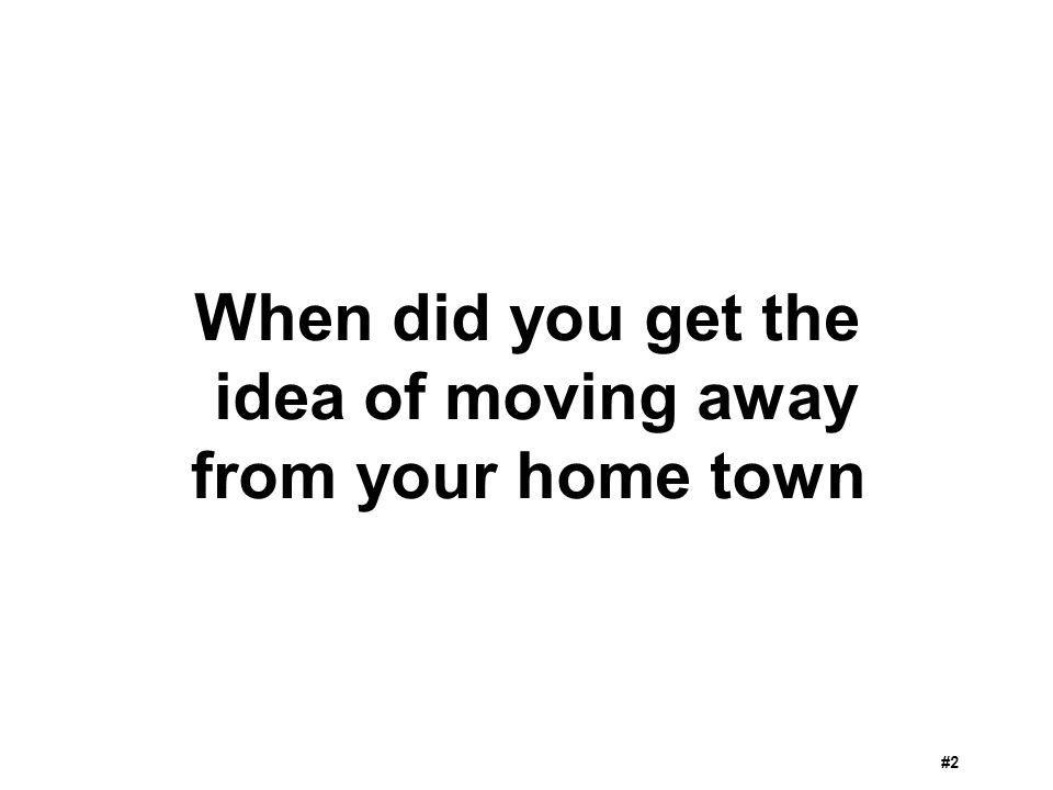 When did you get the idea of moving away from your home town