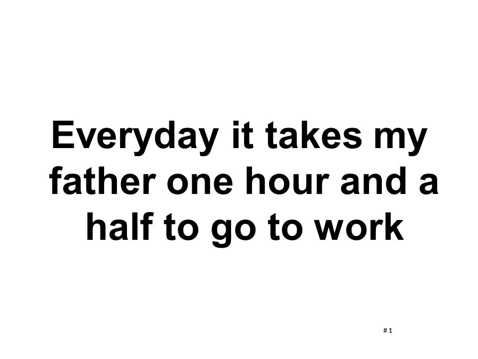 Everyday it takes my father one hour and a half to go to work
