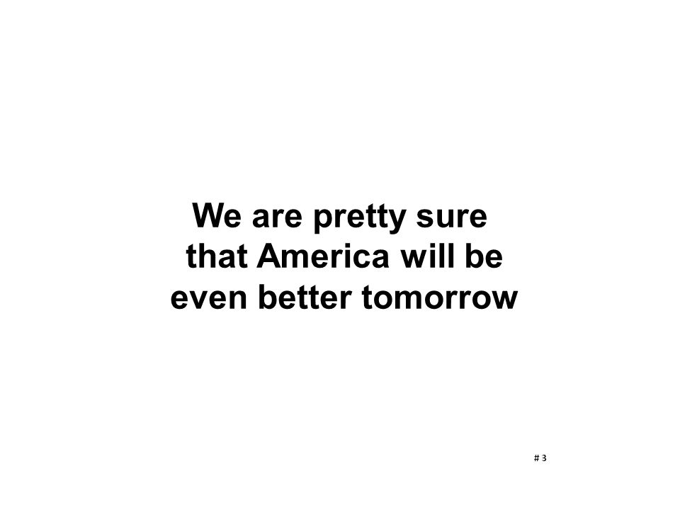 We are pretty sure that America will be even better tomorrow