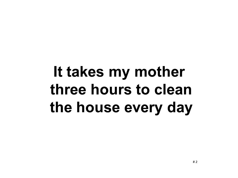 It takes my mother three hours to clean the house every day
