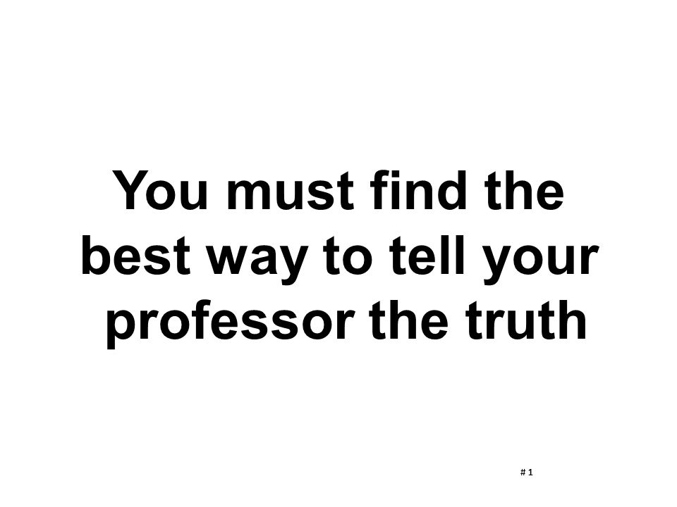 You must find the best way to tell your professor the truth