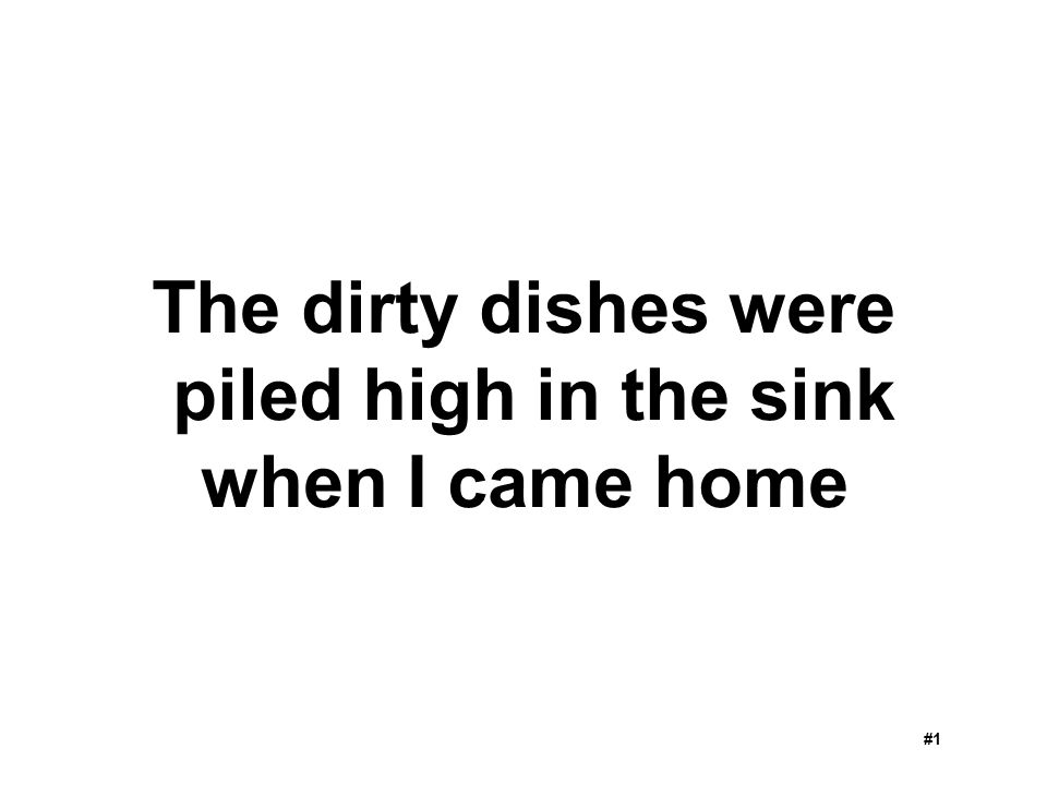 The dirty dishes were piled high in the sink when I came home