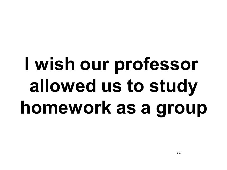 I wish our professor allowed us to study homework as a group