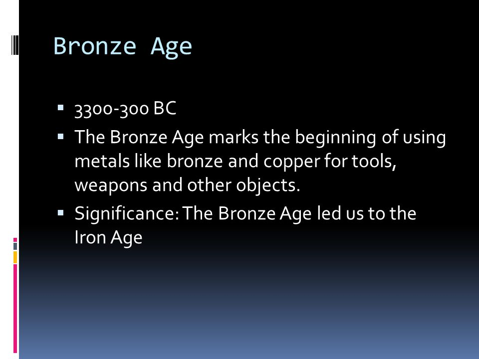 Bronze Age 3300-300 BC. The Bronze Age marks the beginning of using metals like bronze and copper for tools, weapons and other objects.