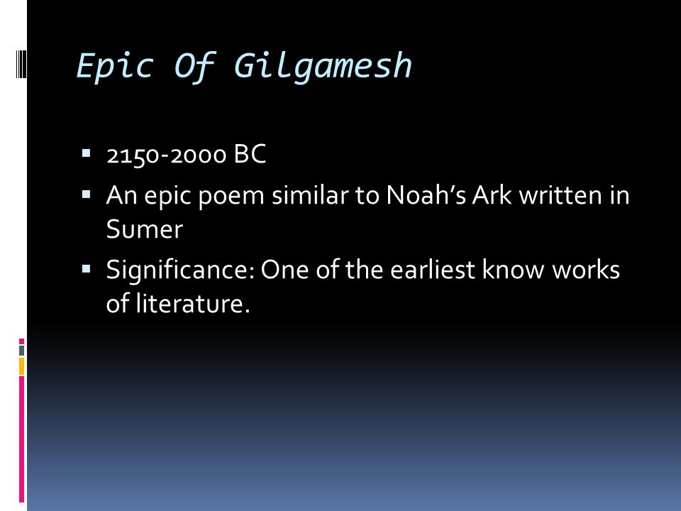 Epic Of Gilgamesh 2150-2000 BC. An epic poem similar to Noah's Ark written in Sumer.