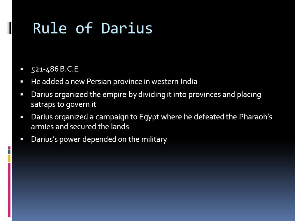 Rule of Darius 521-486 B.C.E. He added a new Persian province in western India.