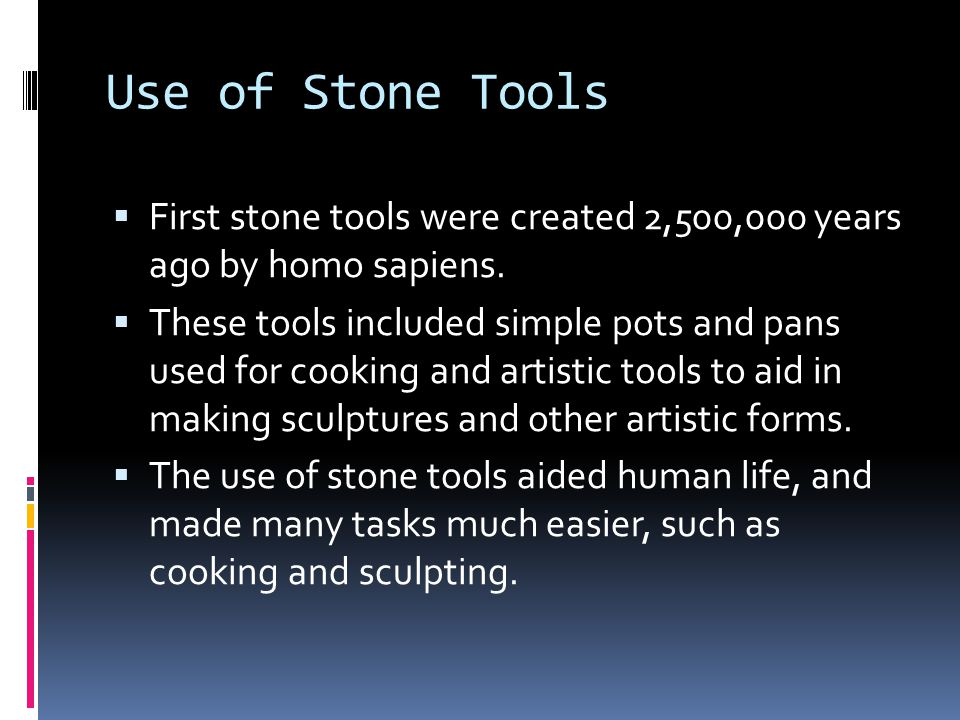 Use of Stone Tools First stone tools were created 2,500,000 years ago by homo sapiens.