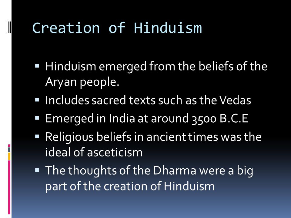Creation of Hinduism Hinduism emerged from the beliefs of the Aryan people. Includes sacred texts such as the Vedas.
