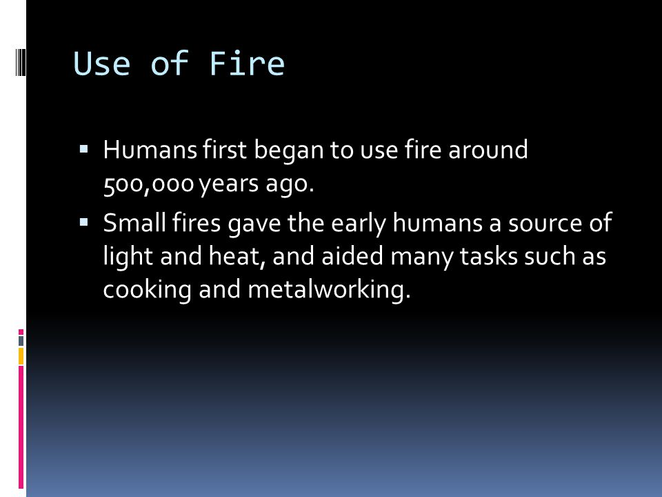 Use of Fire Humans first began to use fire around 500,000 years ago.