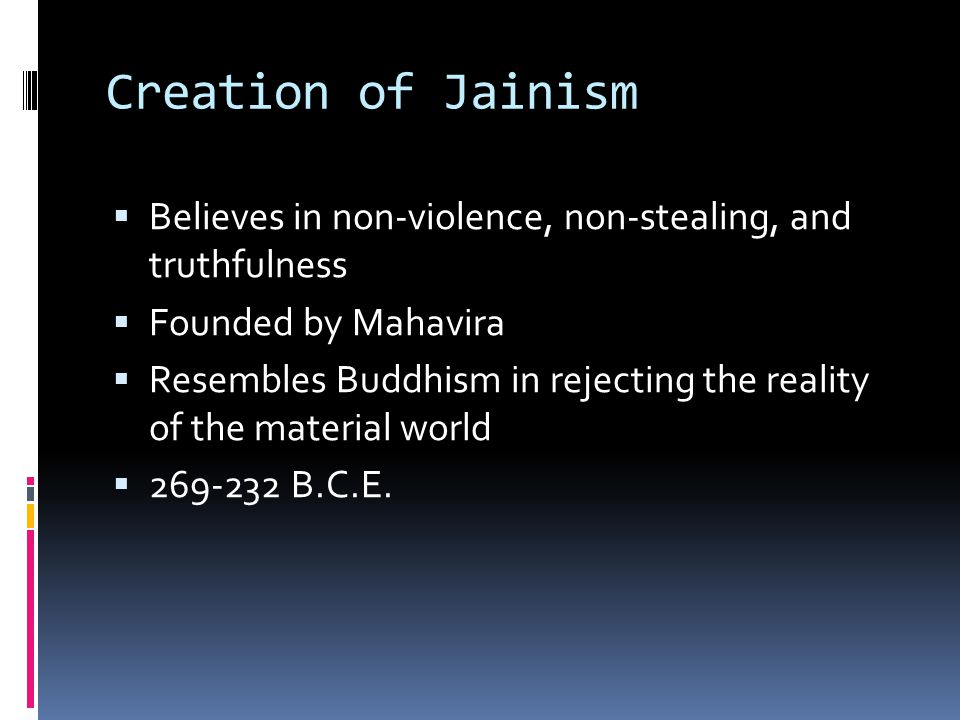 Creation of Jainism Believes in non-violence, non-stealing, and truthfulness. Founded by Mahavira.