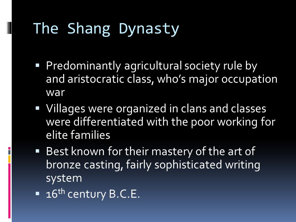 The Shang Dynasty Predominantly agricultural society rule by and aristocratic class, who's major occupation war.