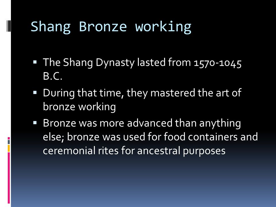 Shang Bronze working The Shang Dynasty lasted from 1570-1045 B.C.