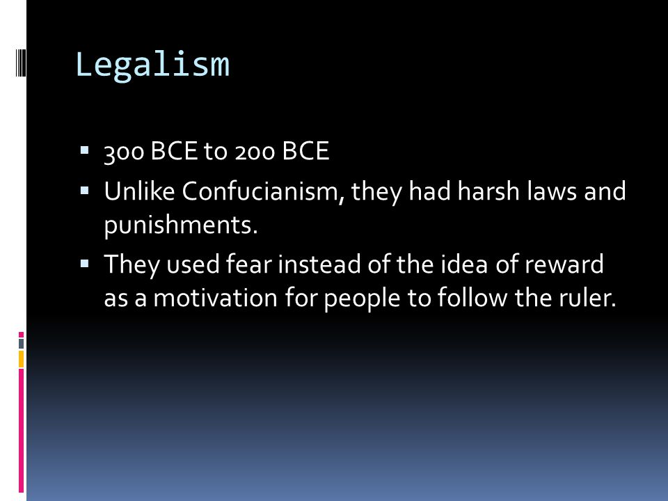 Legalism 300 BCE to 200 BCE. Unlike Confucianism, they had harsh laws and punishments.