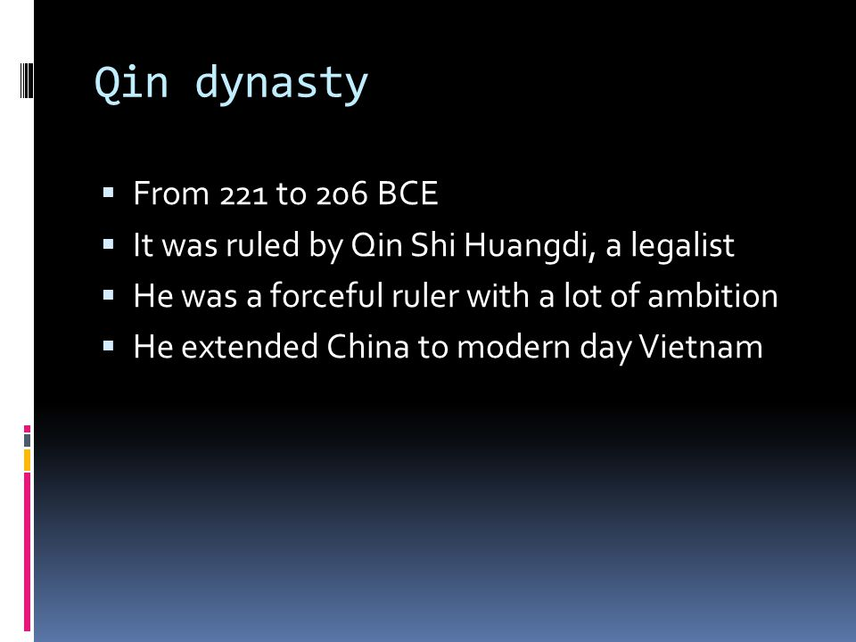 Qin dynasty From 221 to 206 BCE. It was ruled by Qin Shi Huangdi, a legalist. He was a forceful ruler with a lot of ambition.