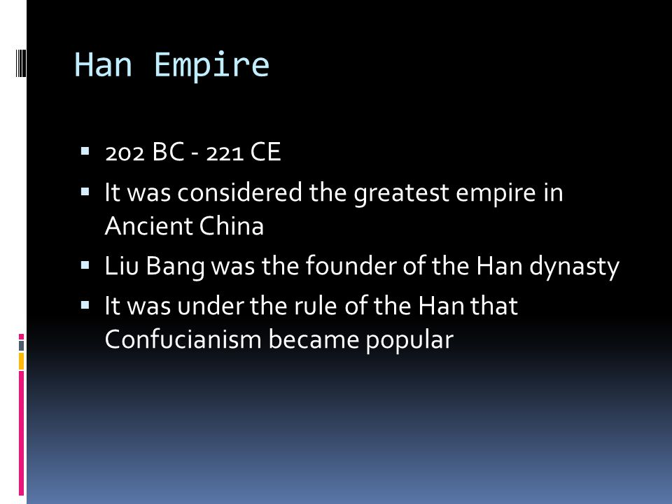 Han Empire 202 BC - 221 CE. It was considered the greatest empire in Ancient China. Liu Bang was the founder of the Han dynasty.