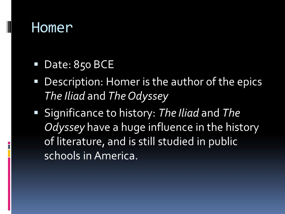 Homer Date: 850 BCE. Description: Homer is the author of the epics The Iliad and The Odyssey.
