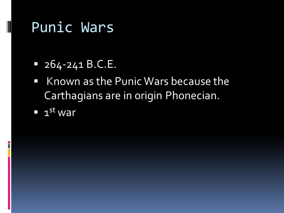 Punic Wars 264-241 B.C.E. Known as the Punic Wars because the Carthagians are in origin Phonecian.