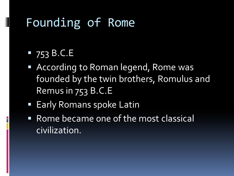 Founding of Rome 753 B.C.E. According to Roman legend, Rome was founded by the twin brothers, Romulus and Remus in 753 B.C.E.