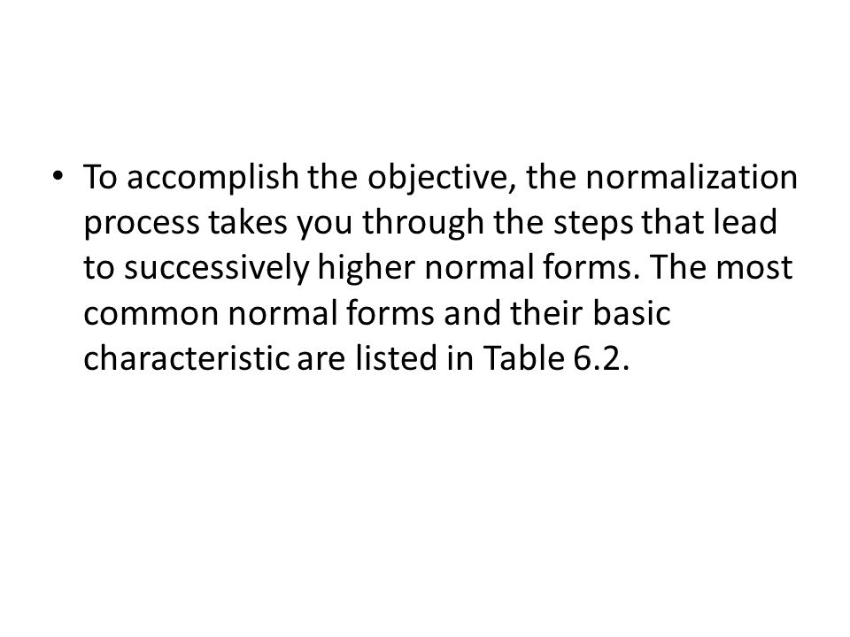 To accomplish the objective, the normalization process takes you through the steps that lead to successively higher normal forms.