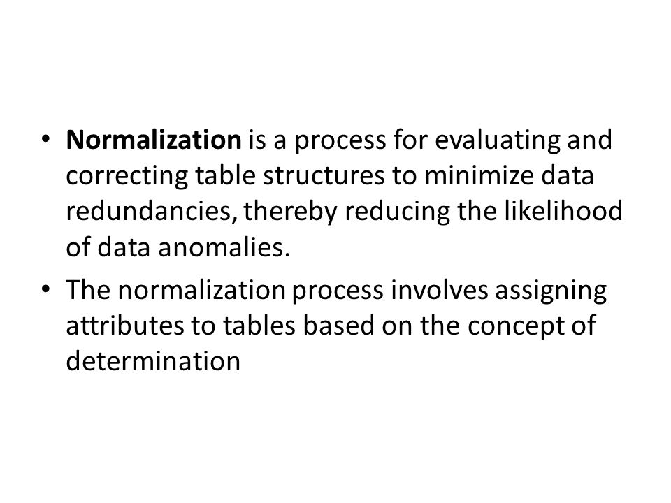 Normalization is a process for evaluating and correcting table structures to minimize data redundancies, thereby reducing the likelihood of data anomalies.