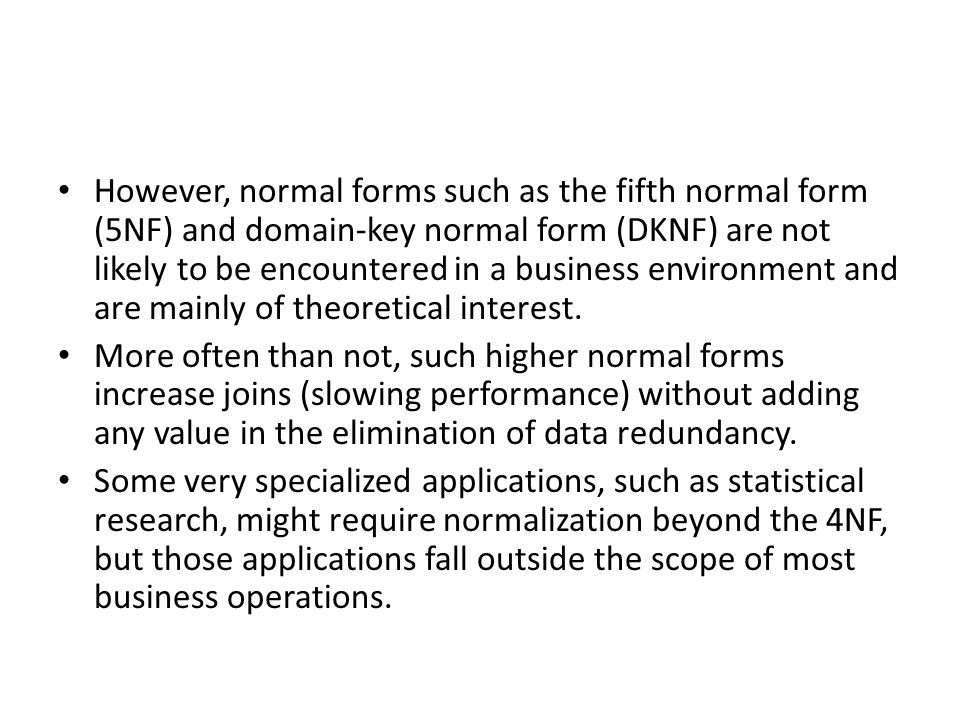 However, normal forms such as the fifth normal form (5NF) and domain-key normal form (DKNF) are not likely to be encountered in a business environment and are mainly of theoretical interest.