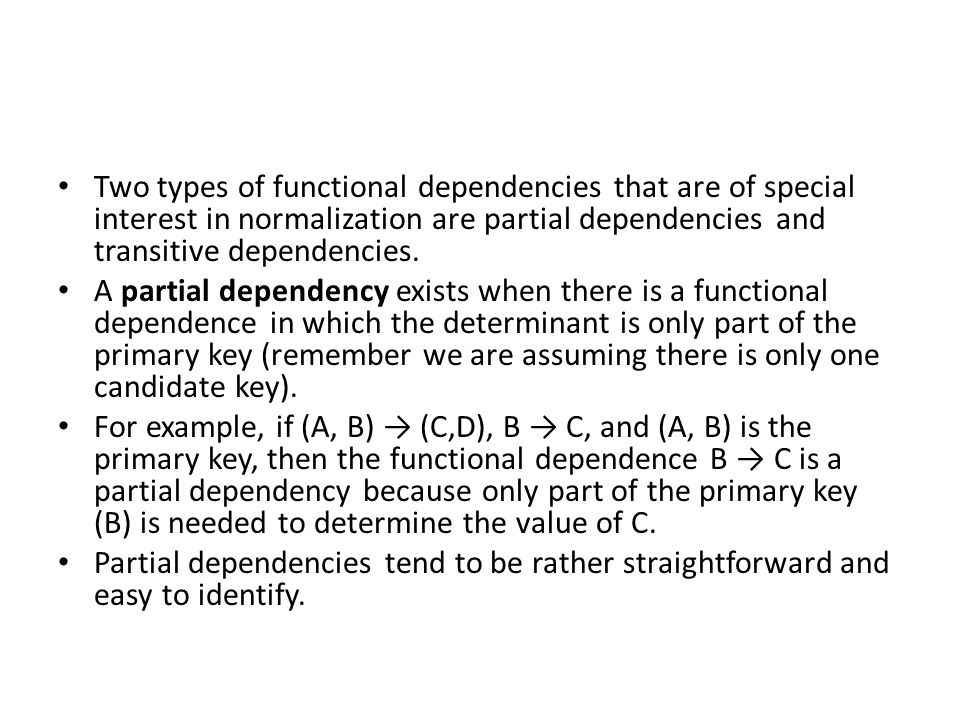 Two types of functional dependencies that are of special interest in normalization are partial dependencies and transitive dependencies.